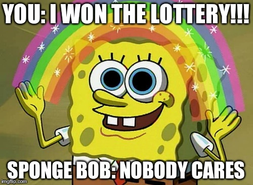 Imagination Spongebob Meme | YOU: I WON THE LOTTERY!!! SPONGE BOB: NOBODY CARES | image tagged in memes,imagination spongebob | made w/ Imgflip meme maker