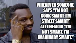 "Street smarts | WHENEVER SOMEONE SAYS ""I'M NOT BOOK SMART, I'M STREET SMART"" ALL I HEAR IS ""I'M NOT SMART. I'M IMAGINARY SMART."" 