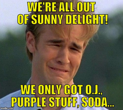 1990s First World Problems: No More Sunny D | WE'RE ALL OUT OF SUNNY DELIGHT! WE ONLY GOT O.J., PURPLE STUFF, SODA... | image tagged in memes,1990s first world problems | made w/ Imgflip meme maker