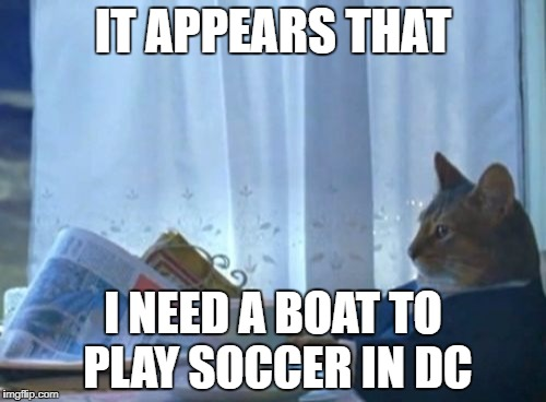 I Should Buy A Boat Cat Meme | IT APPEARS THAT I NEED A BOAT TO PLAY SOCCER IN DC | image tagged in memes,i should buy a boat cat | made w/ Imgflip meme maker