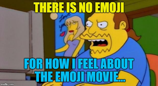 Now make like my pants - and split :) | THERE IS NO EMOJI FOR HOW I FEEL ABOUT THE EMOJI MOVIE... | image tagged in comic book guy,memes,emoji movie,emojis,the simpsons,tv | made w/ Imgflip meme maker