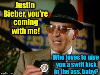 Justin Bieber, you're coming with me! Who loves to give you a swift kick in the ass, baby? | made w/ Imgflip meme maker