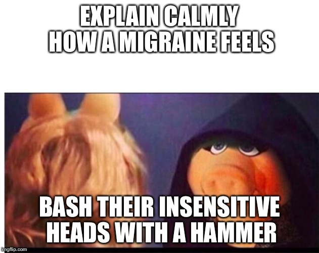 Dark Miss Piggy | EXPLAIN CALMLY HOW A MIGRAINE FEELS BASH THEIR INSENSITIVE HEADS WITH A HAMMER | image tagged in dark miss piggy | made w/ Imgflip meme maker