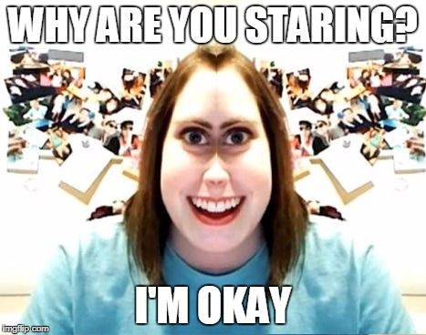 Overly attached girlfriend I'm okay | WHY ARE YOU STARING? I'M OKAY | image tagged in overly attached girlfriend,memes | made w/ Imgflip meme maker