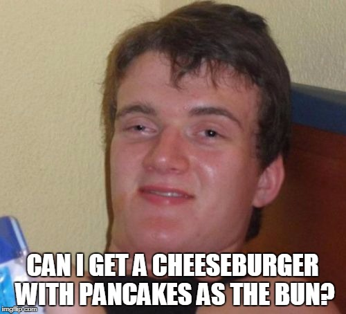 10 Guy Meme | CAN I GET A CHEESEBURGER WITH PANCAKES AS THE BUN? | image tagged in memes,10 guy | made w/ Imgflip meme maker