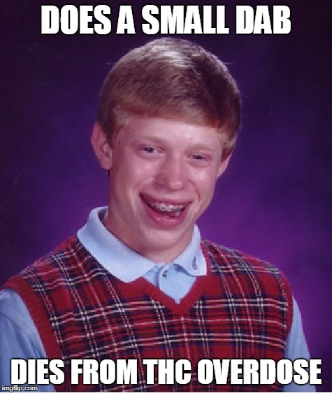 Bad Luck Brian Meme | DOES A SMALL DAB DIES FROM THC OVERDOSE | image tagged in memes,bad luck brian | made w/ Imgflip meme maker