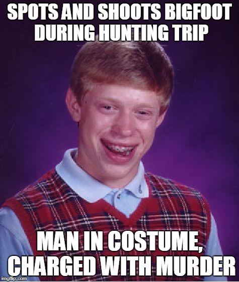 Bad Luck Brian Meme | SPOTS AND SHOOTS BIGFOOT DURING HUNTING TRIP MAN IN COSTUME, CHARGED WITH MURDER | image tagged in memes,bad luck brian | made w/ Imgflip meme maker