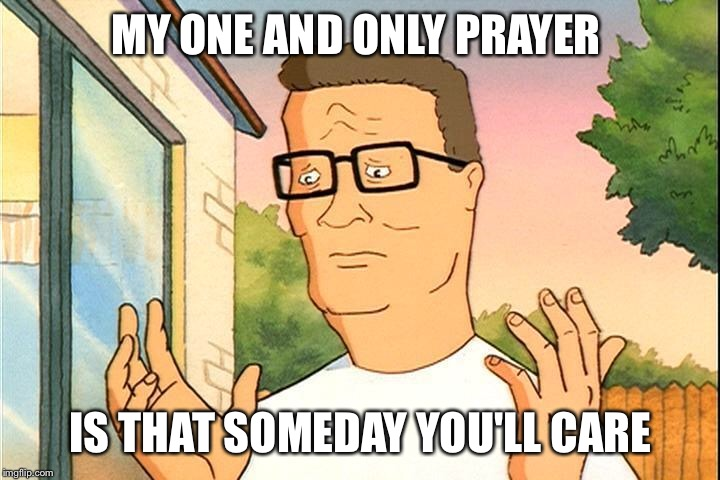 MY ONE AND ONLY PRAYER IS THAT SOMEDAY YOU'LL CARE | made w/ Imgflip meme maker