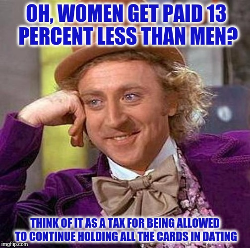 Divisive Meme Is Divisive | OH, WOMEN GET PAID 13 PERCENT LESS THAN MEN? THINK OF IT AS A TAX FOR BEING ALLOWED TO CONTINUE HOLDING ALL THE CARDS IN DATING | image tagged in memes,creepy condescending wonka,division,feminism,payday | made w/ Imgflip meme maker
