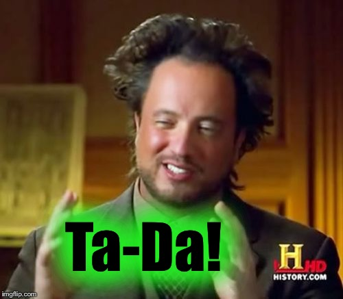 Ancient Aliens Meme | Ta-Da! | image tagged in memes,ancient aliens | made w/ Imgflip meme maker