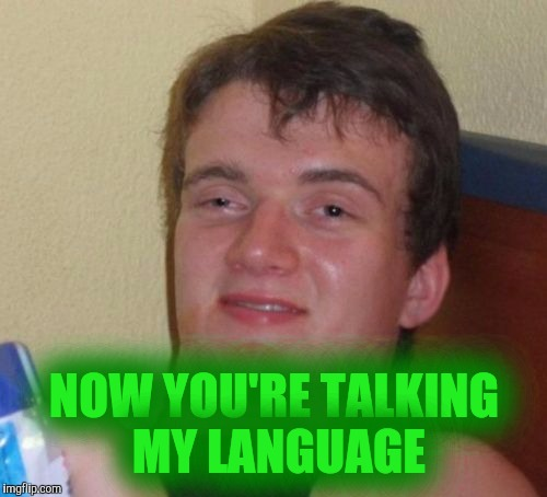 10 Guy Meme | NOW YOU'RE TALKING MY LANGUAGE | image tagged in memes,10 guy | made w/ Imgflip meme maker