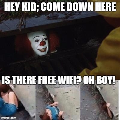 pennywise in sewer | HEY KID; COME DOWN HERE IS THERE FREE WIFI? OH BOY! | image tagged in pennywise in sewer | made w/ Imgflip meme maker