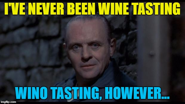 With some fava beans and the wino's chianti... :) | I'VE NEVER BEEN WINE TASTING WINO TASTING, HOWEVER... | image tagged in hannibal lecter silence of the lambs,memes,films,wino's,cannibalism,food | made w/ Imgflip meme maker