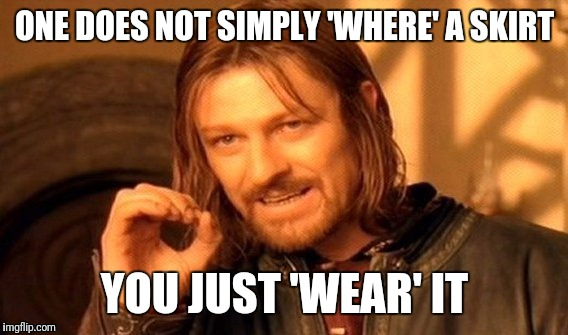 One Does Not Simply Meme | ONE DOES NOT SIMPLY 'WHERE' A SKIRT YOU JUST 'WEAR' IT | image tagged in memes,one does not simply | made w/ Imgflip meme maker