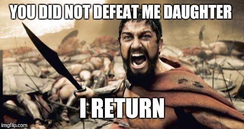 Sparta Leonidas Meme | YOU DID NOT DEFEAT ME DAUGHTER I RETURN | image tagged in memes,sparta leonidas | made w/ Imgflip meme maker