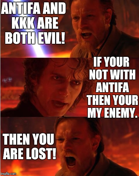 Liberals sound like Anakin these days. | ANTIFA AND KKK ARE BOTH EVIL! THEN YOU ARE LOST! IF YOUR NOT WITH ANTIFA THEN YOUR MY ENEMY. | image tagged in lost anakin,antifa,kkk | made w/ Imgflip meme maker