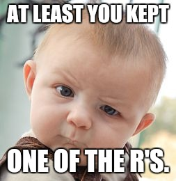 Skeptical Baby Meme | AT LEAST YOU KEPT ONE OF THE R'S. | image tagged in memes,skeptical baby | made w/ Imgflip meme maker