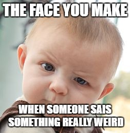 Skeptical Baby Meme | THE FACE YOU MAKE WHEN SOMEONE SAIS SOMETHING REALLY WEIRD | image tagged in memes,skeptical baby | made w/ Imgflip meme maker