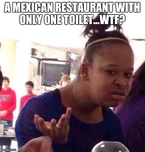 I managed to make it half way through my meal before I had to run to the ONE toilet in the men's room.  | A MEXICAN RESTAURANT WITH ONLY ONE TOILET...WTF? | image tagged in memes,black girl wat,jbmemegeek,mexican food | made w/ Imgflip meme maker