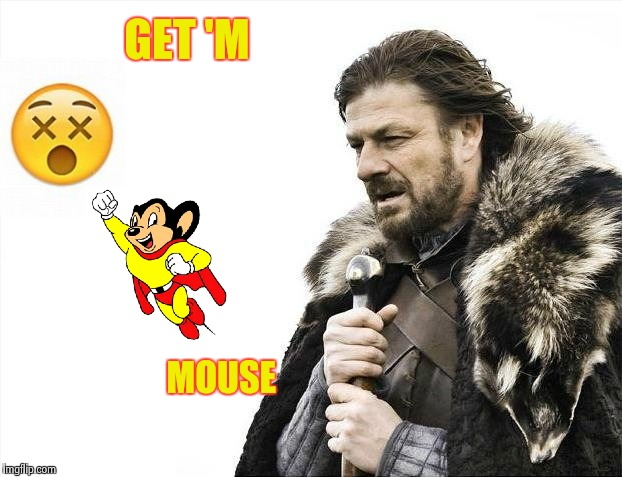 Brace Yourselves X is Coming Meme | GET 'M MOUSE | image tagged in memes,brace yourselves x is coming | made w/ Imgflip meme maker