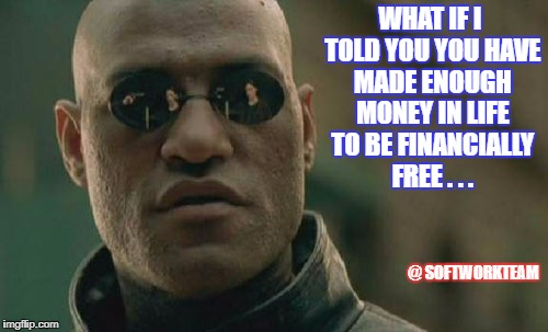 Matrix Morpheus Meme | WHAT IF I TOLD YOU YOU HAVE MADE ENOUGH MONEY IN LIFE TO BE FINANCIALLY FREE . . . @ SOFTWORKTEAM | image tagged in memes,matrix morpheus | made w/ Imgflip meme maker