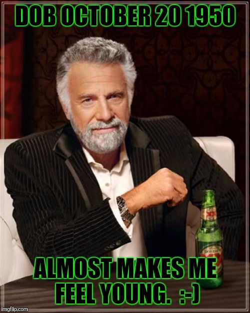 The Most Interesting Man In The World Meme | DOB OCTOBER 20 1950 ALMOST MAKES ME FEEL YOUNG.  :-) | image tagged in memes,the most interesting man in the world | made w/ Imgflip meme maker
