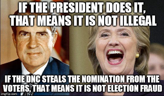 IF THE PRESIDENT DOES IT, THAT MEANS IT IS NOT ILLEGAL IF THE DNC STEALS THE NOMINATION FROM THE VOTERS, THAT MEANS IT IS NOT ELECTION FRAUD | image tagged in politics,dnc,hillary clinton,richard nixon,election fraud | made w/ Imgflip meme maker