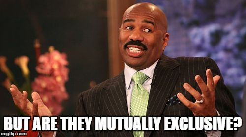 Steve Harvey Meme | BUT ARE THEY MUTUALLY EXCLUSIVE? | image tagged in memes,steve harvey | made w/ Imgflip meme maker