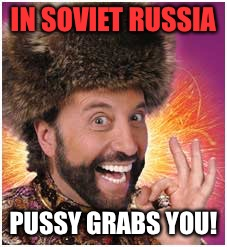 IN SOVIET RUSSIA PUSSY GRABS YOU! | made w/ Imgflip meme maker