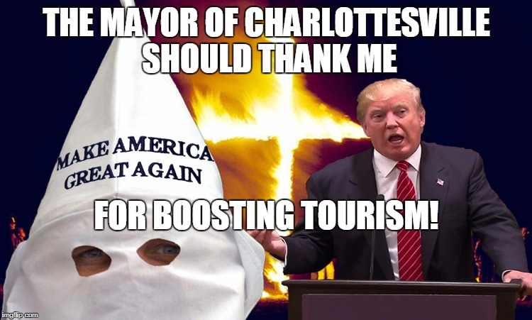 THE MAYOR OF CHARLOTTESVILLE SHOULD THANK ME FOR BOOSTING TOURISM! | image tagged in trump kkk | made w/ Imgflip meme maker