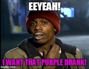 Y'all Got Any More Of That Meme | EEYEAH! I WANT THAT PURPLE DRANK! | image tagged in memes,yall got any more of | made w/ Imgflip meme maker