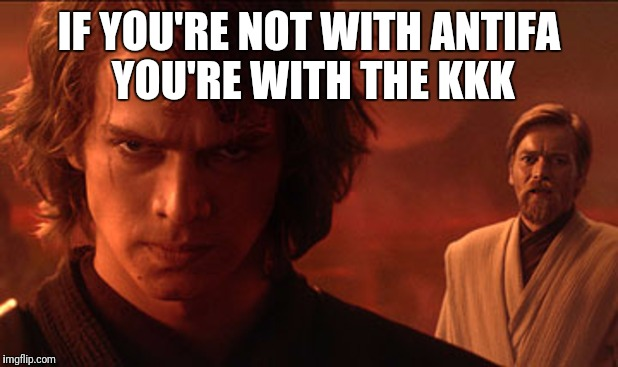 Liberals defending Antifa be like  | IF YOU'RE NOT WITH ANTIFA YOU'RE WITH THE KKK | image tagged in anakin and obiwan talking before fight,antifa,kkk | made w/ Imgflip meme maker