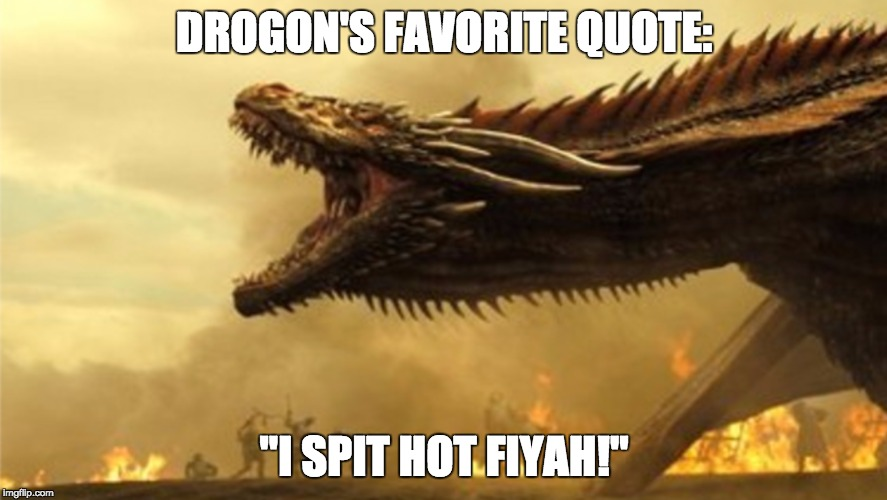 "DROGON'S FAVORITE QUOTE: ""I SPIT HOT FIYAH!"" 