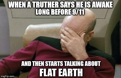 Facepalm - Flat Earth Shills In The Truth Movement | WHEN A TRUTHER SAYS HE IS AWAKE AND THEN STARTS TALKING ABOUT FLAT EARTH LONG BEFORE 9/11 | image tagged in memes,captain picard facepalm,flat earth,shill,eric dubay,conspiracy | made w/ Imgflip meme maker