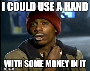 Lend me a hand | I COULD USE A HAND WITH SOME MONEY IN IT | image tagged in memes,yall got any more of | made w/ Imgflip meme maker