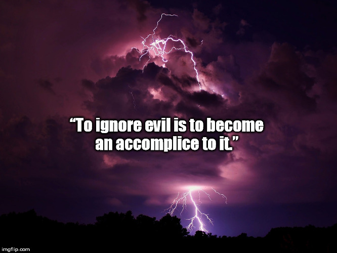 """To ignore evil is to become an accomplice to it."" 