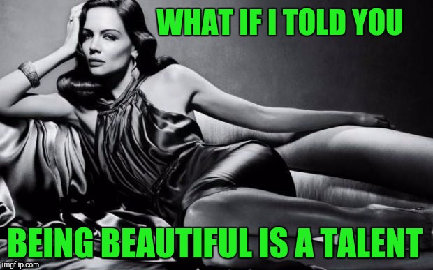 Beautiful and talented | WHAT IF I TOLD YOU BEING BEAUTIFUL IS A TALENT | image tagged in woman | made w/ Imgflip meme maker