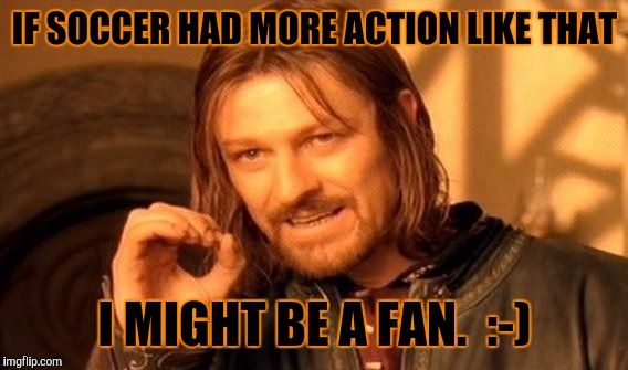 One Does Not Simply Meme | IF SOCCER HAD MORE ACTION LIKE THAT I MIGHT BE A FAN.  :-) | image tagged in memes,one does not simply | made w/ Imgflip meme maker