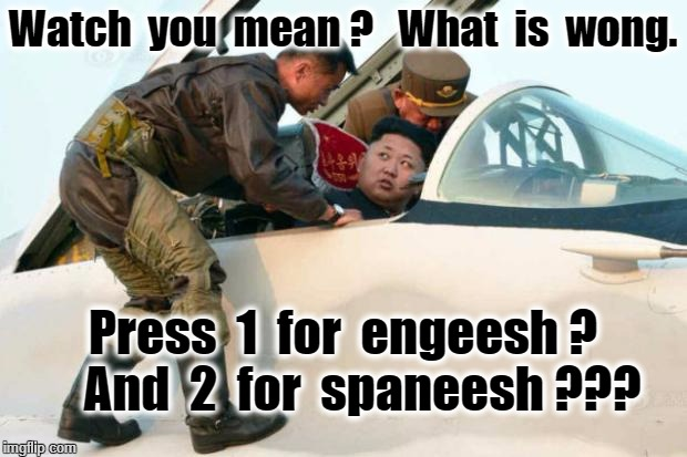 Kim Jong Un | Watch  you  mean ?   What  is  wong. Press  1  for  engeesh ?    And  2  for  spaneesh ??? | image tagged in kim jong un | made w/ Imgflip meme maker