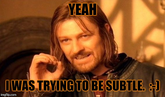 One Does Not Simply Meme | YEAH I WAS TRYING TO BE SUBTLE.  :-) | image tagged in memes,one does not simply | made w/ Imgflip meme maker