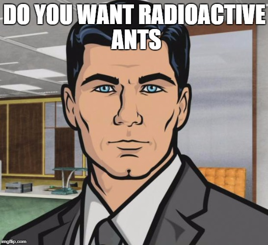 Archer Meme | DO YOU WANT RADIOACTIVE ANTS | image tagged in memes,archer | made w/ Imgflip meme maker
