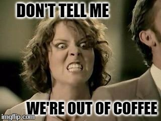 DON'T TELL ME WE'RE OUT OF COFFEE | image tagged in babies everywhere | made w/ Imgflip meme maker