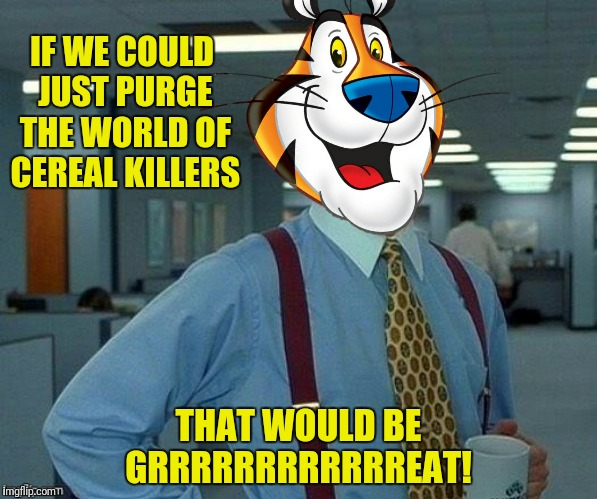 IF WE COULD JUST PURGE THE WORLD OF CEREAL KILLERS THAT WOULD BE GRRRRRRRRRRRREAT! | made w/ Imgflip meme maker