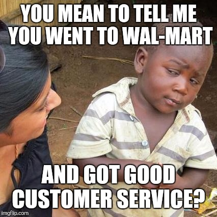 Third World Skeptical Kid Meme | YOU MEAN TO TELL ME YOU WENT TO WAL-MART AND GOT GOOD CUSTOMER SERVICE? | image tagged in memes,third world skeptical kid | made w/ Imgflip meme maker