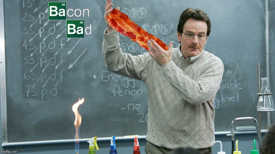 Incorrect, bacon good.  Infamous moments in bacon culture.  | BACON BAD | image tagged in bacon,breaking bad,bacon bad | made w/ Imgflip meme maker