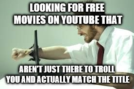 LOOKING FOR FREE MOVIES ON YOUTUBE THAT AREN'T JUST THERE TO TROLL YOU AND ACTUALLY MATCH THE TITLE | image tagged in frustration with computer | made w/ Imgflip meme maker