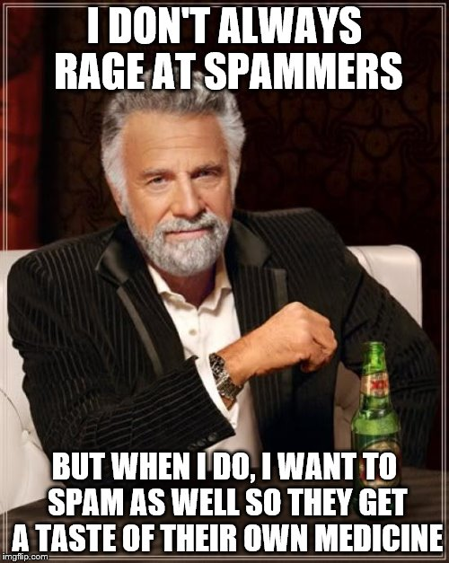The Most Interesting Man In The World Meme | I DON'T ALWAYS RAGE AT SPAMMERS BUT WHEN I DO, I WANT TO SPAM AS WELL SO THEY GET A TASTE OF THEIR OWN MEDICINE | image tagged in memes,the most interesting man in the world | made w/ Imgflip meme maker