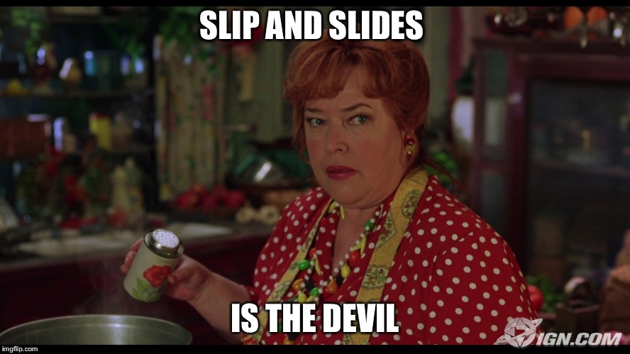 SLIP AND SLIDES IS THE DEVIL | image tagged in the waterboy helen | made w/ Imgflip meme maker