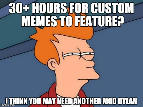 Futurama Fry Meme | 30+ HOURS FOR CUSTOM MEMES TO FEATURE? I THINK YOU MAY NEED ANOTHER MOD DYLAN | image tagged in memes,futurama fry | made w/ Imgflip meme maker