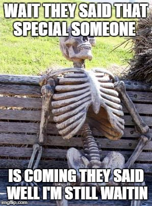 Waiting Skeleton Meme | WAIT THEY SAID THAT SPECIAL SOMEONE IS COMING THEY SAID WELL I'M STILL WAITIN | image tagged in memes,waiting skeleton | made w/ Imgflip meme maker